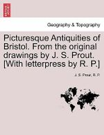 Picturesque Antiquities of Bristol. from the Original Drawings by J. S. Prout. [With Letterpress by R. P.] - J S Prout
