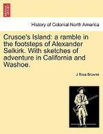 Crusoe's Island : A Ramble in the Footsteps of Alexander Selkirk. with Sketches of Adventure in California and Washoe. - J Ross Browne