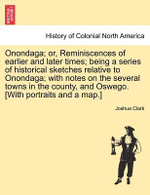 Onondaga; Or, Reminiscences of Earlier and Later Times; Being a Series of Historical Sketches Relative to Onondaga; With Notes on the Several Towns in the County, and Oswego. [With Portraits and a Map.] - Joshua Clark