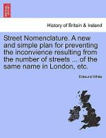 Street Nomenclature. a New and Simple Plan for Preventing the Inconvience Resulting from the Number of Streets ... of the Same Name in London, Etc. - Edmund White