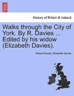 Walks Through the City of York. by R. Davies ... Edited by His Widow (Elizabeth Davies). - Robert Davies
