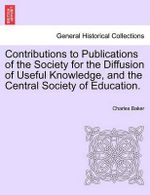 Contributions to Publications of the Society for the Diffusion of Useful Knowledge, and the Central Society of Education. : With Forty Forms. - Charles Baker