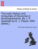 The Early History and Antiquities of Wycombe in Buckinghamshire. by J. P. [Assisted by E. J. Payne. with Plates.] - Professor John Parker
