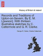 Records and Traditions of Upton-On-Severn. by E. M. L[awson]. with Thirteen Illustrative Sketches by C. Cattermole and G. R. Clarke. - George R Clarke