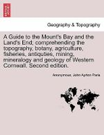 A Guide to the Mount's Bay and the Land's End; Comprehending the Topography, Botany, Agriculture, Fisheries, Antiquties, Mining, Mineralogy and Geology of Western Cornwall. Second Edition. - Anonymous