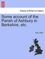 Some Account of the Parish of Ashbury in Berkshire, Etc. - Henry Miller
