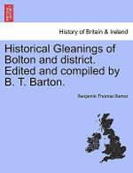 Historical Gleanings of Bolton and District. Edited and Compiled by B. T. Barton. - Benjamin Thomas Barton