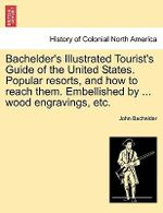 Bachelder's Illustrated Tourist's Guide of the United States. Popular Resorts, and How to Reach Them. Embellished by ... Wood Engravings, Etc. - John Bachelder