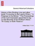 History of the Dividing Line and Other Tracts a Journey to the Land of Eden, a Progress to the Mines, the Proceedings of the Commissioners Appointed to Lay Out the Bounds of the Northern Neck, an Essay on Bulk Tobacco Vol. II - William Byrd
