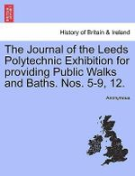 The Journal of the Leeds Polytechnic Exhibition for Providing Public Walks and Baths. Nos. 5-9, 12. - Anonymous