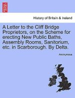 A Letter to the Cliff Bridge Proprietors, on the Scheme for Erecting New Public Baths, Assembly Rooms, Sanitorium, Etc. in Scarborough. by Delta. - Anonymous
