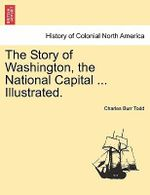 The Story of Washington, the National Capital ... Illustrated. - Charles Burr Todd