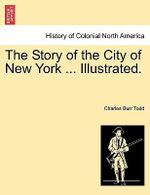 The Story of the City of New York ... Illustrated. - Charles Burr Todd