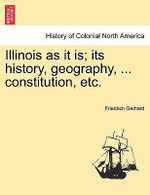 Illinois as It Is; Its History, Geography, ... Constitution, Etc. - Friedrich Gerhard