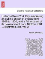 History of New York City, Embracing an Outline Sketch of Events from 1609 to 1830, and a Full Account of Its Development from 1832 to 1884 ... Illustrated, Etc. Vol. 2. - Professor Benson John Lossing