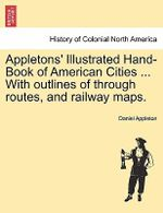 Appletons' Illustrated Hand-Book of American Cities ... with Outlines of Through Routes, and Railway Maps. - Daniel Appleton