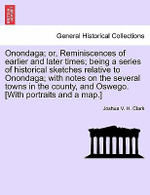 Onondaga; Or, Reminiscences of Earlier and Later Times; Being a Series of Historical Sketches Relative to Onondaga; With Notes on the Several Towns in the County, and Oswego. [With Portraits and a Map.] - Joshua V H Clark