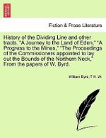 History of the Dividing Line and Other Tracts. a Journey to the Land of Eden, a Progress to the Mines, the Proceedings of the Commissioners Appointed to Lay Out the Bounds of the Northern Neck, from the Papers of W. Byrd. Vol. I. - William Byrd