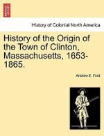 History of the Origin of the Town of Clinton, Massachusetts, 1653-1865. - Andrew E Ford