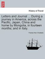 Letters and Journal ... During a Journey in America, Across the Pacific, Japan, China and Home by Mongolia, in Fourteen Months; And in Italy. - Francis Hon Charteris