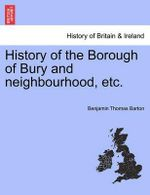 History of the Borough of Bury and Neighbourhood, Etc. : Opinion: With an Introduction by a Member of the S... - Benjamin Thomas Barton