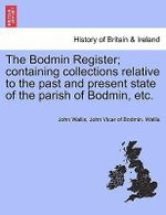 The Bodmin Register; Containing Collections Relative to the Past and Present State of the Parish of Bodmin, Etc. : Or, Collections Towards a Survey ... of the Counti... - John Wallis