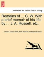 Remains of ... C. W. with a Brief Memoir of His Life, by ... J. A. Russell, Etc. - Charles Curate Wolfe