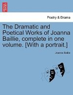 The Dramatic and Poetical Works of Joanna Baillie, Complete in One Volume. [With a Portrait.] - Joanna Baillie