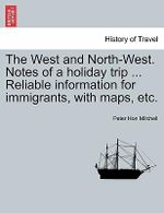 The West and North-West. Notes of a Holiday Trip ... Reliable Information for Immigrants, with Maps, Etc. - Peter Hon Mitchell