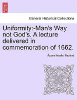 Uniformity : -Man's Way Not God's. a Lecture Delivered in Commemoration of 1662. - Robert Ainslie Redford