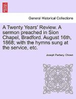 A Twenty Years' Review. a Sermon Preached in Sion Chapel, Bradford. August 16th, 1868; With the Hymns Sung at the Service, Etc. : Our West China Mission, with a Foreword by T. S. W... - Joseph Parbery Chown
