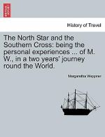 The North Star and the Southern Cross : Being the Personal Experiences ... of M. W., in a Two Years' Journey Round the World. - Margaretha Weppner