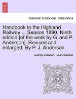 Handbook to the Highland Railway ... Season 1890. Ninth Edition [Of the Work by G. and P. Anderson]. Revised and Enlarged. by P. J. Anderson. - George Anderson
