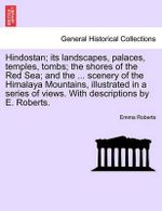 Hindostan; Its Landscapes, Palaces, Temples, Tombs; The Shores of the Red Sea; And the ... Scenery of the Himalaya Mountains, Illustrated in a Series of Views. with Descriptions by E. Roberts. - Emma Roberts