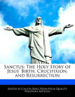 Sanctus : The Holy Story of Jesus' Birth, Crucifixion, and Resurrection - Calista King