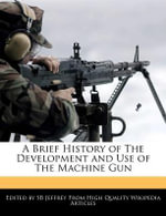 A Brief History of the Development and Use of the Machine Gun - S B Jeffrey