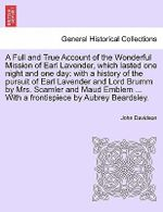 A Full and True Account of the Wonderful Mission of Earl Lavender, Which Lasted One Night and One Day : With a History of the Pursuit of Earl Lavender and Lord Brumm by Mrs. Scamler and Maud Emblem ... with a Frontispiece by Aubrey Beardsley. - John Davidson