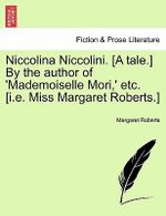 Niccolina Niccolini. [A Tale.] by the Author of 'Mademoiselle Mori, ' Etc. [I.E. Miss Margaret Roberts.] - Margaret Roberts