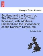 Scotland and the Scotch; Or, the Western Circuit. Third Thousand, with Additions. Shetland and the Shetlanders; Or, the Northern Circuit, Etc. - Catherine Sinclair