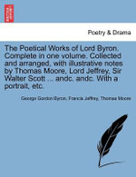 The Poetical Works of Lord Byron. Complete in One Volume. Collected and Arranged, with Illustrative Notes by Thomas Moore, Lord Jeffrey, Sir Walter Scott ... Andc. Andc. with a Portrait, Etc. - Lord George Gordon Byron