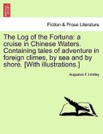 The Log of the Fortuna : A Cruise in Chinese Waters. Containing Tales of Adventure in Foreign Climes, by Sea and by Shore. [With Illustrations.] - Augustus F Lindley