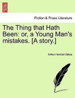 The Thing That Hath Been : Or, a Young Man's Mistakes. [A Story.] - Arthur Herman Gilkes