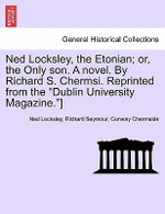 Ned Locksley, the Etonian; Or, the Only Son. a Novel. by Richard S. Chermsi. Reprinted from the