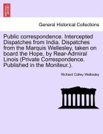 Public Correspondence. Intercepted Dispatches from India. Dispatches from the Marquis Wellesley, Taken on Board the Hope, by Rear-Admiral Linois (Private Correspondence. Published in the Moniteur.). - Richard Colley Wellesley