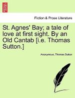 St. Agnes' Bay; A Tale of Love at First Sight. by an Old Cantab [I.E. Thomas Sutton.] - Anonymous