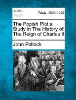 The Popish Plot a Study in the History of the Reign of Charles II - John Pollock