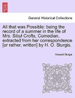 All That Was Possible : Being the Record of a Summer in the Life of Mrs. Sibyl Crofts, Comedian, Extracted from Her Correspondence [Or Rather, Written] by H. O. Sturgis. - Howard Sturgis