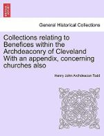 Collections Relating to Benefices Within the Archdeaconry of Cleveland with an Appendix, Concerning Churches Also - Henry John Archdeacon Todd