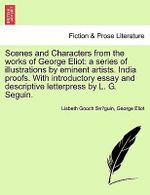 Scenes and Characters from the Works of George Eliot : A Series of Illustrations by Eminent Artists. India Proofs. with Introductory Essay and Descriptive Letterpress by L. G. Seguin. - Lisbeth Gooch Se Guin