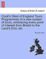 Cook's West of England Tours. Programmes of a New System of Tours, Embracing Every Point of Interest from Bristol to the Land's End, Etc - Thomas Cook